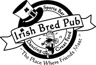 "mark for IRISH BRED PUB SPORTS BAR DANCING GREAT FOOD ""THE PLACE WHERE FRIENDS MEET"", trademark #78820295"