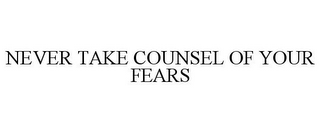 mark for NEVER TAKE COUNSEL OF YOUR FEARS, trademark #78821308