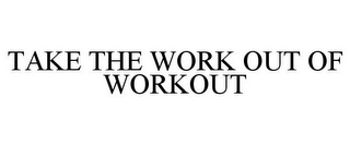 mark for TAKE THE WORK OUT OF WORKOUT, trademark #78821943