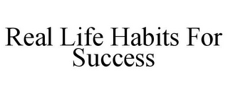 mark for REAL LIFE HABITS FOR SUCCESS, trademark #78823854