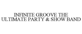 mark for INFINITE GROOVE THE ULTIMATE PARTY & SHOW BAND, trademark #78825036