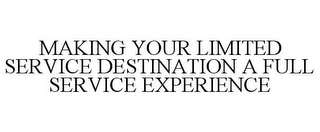 mark for MAKING YOUR LIMITED SERVICE DESTINATION A FULL SERVICE EXPERIENCE, trademark #78828237