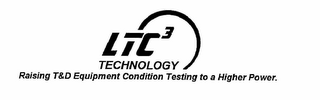 mark for LTC3 TECHNOLOGY RAISING T&D EQUIPMENT CONDITION TESTING TO A HIGHER POWER., trademark #78830594