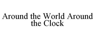 mark for AROUND THE WORLD AROUND THE CLOCK, trademark #78833272