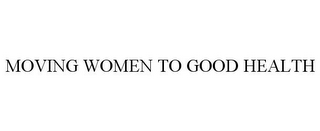 mark for MOVING WOMEN TO GOOD HEALTH, trademark #78835147