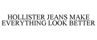 mark for HOLLISTER JEANS MAKE EVERYTHING LOOK BETTER, trademark #78835476