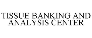 mark for TISSUE BANKING AND ANALYSIS CENTER, trademark #78836433