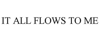 mark for IT ALL FLOWS TO ME, trademark #78841189