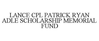 mark for LANCE CPL PATRICK RYAN ADLE SCHOLARSHIP MEMORIAL FUND, trademark #78842406