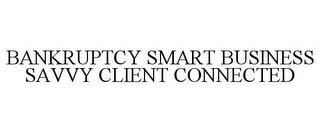 mark for BANKRUPTCY SMART BUSINESS SAVVY CLIENT CONNECTED, trademark #78842487