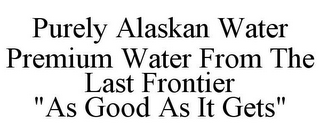 "mark for PURELY ALASKAN WATER PREMIUM WATER FROM THE LAST FRONTIER ""AS GOOD AS IT GETS"", trademark #78842565"