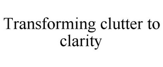 mark for TRANSFORMING CLUTTER TO CLARITY, trademark #78844362