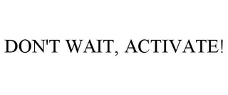 mark for DON'T WAIT, ACTIVATE!, trademark #78845169