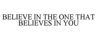 mark for BELIEVE IN THE ONE THAT BELIEVES IN YOU, trademark #78846004