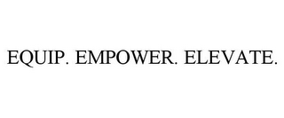 mark for EQUIP. EMPOWER. ELEVATE., trademark #78853592