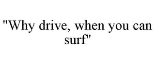"mark for ""WHY DRIVE, WHEN YOU CAN SURF"", trademark #78856114"