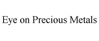 mark for EYE ON PRECIOUS METALS, trademark #78856146