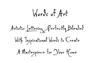 mark for WORDS OF ART ARTISTIC LETTERING PERFECTLY BLENDED WITH INSPIRATIONAL WORDS TO CREATE A MASTERPIECE FOR YOUR HOME, trademark #78857110