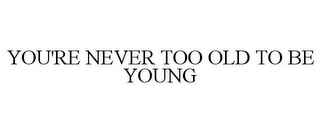 mark for YOU'RE NEVER TOO OLD TO BE YOUNG, trademark #78861302