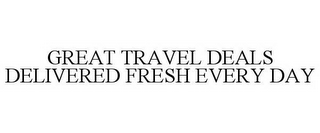 mark for GREAT TRAVEL DEALS DELIVERED FRESH EVERY DAY, trademark #78865480