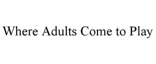 mark for WHERE ADULTS COME TO PLAY, trademark #78866185