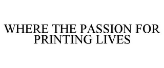mark for WHERE THE PASSION FOR PRINTING LIVES, trademark #78866538