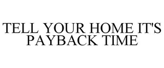 mark for TELL YOUR HOME IT'S PAYBACK TIME, trademark #78871370