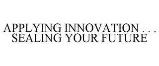mark for APPLYING INNOVATION . . . SEALING YOUR FUTURE, trademark #78878443