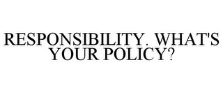 mark for RESPONSIBILITY. WHAT'S YOUR POLICY?, trademark #78888018