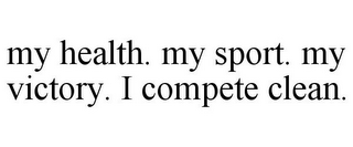 mark for MY HEALTH. MY SPORT. MY VICTORY. I COMPETE CLEAN., trademark #78893157