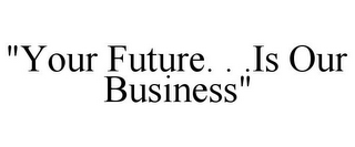 "mark for ""YOUR FUTURE. . .IS OUR BUSINESS"", trademark #78895707"