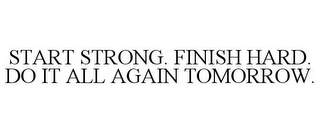 mark for START STRONG. FINISH HARD. DO IT ALL AGAIN TOMORROW., trademark #78903392