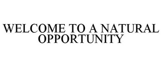 mark for WELCOME TO A NATURAL OPPORTUNITY, trademark #78903453