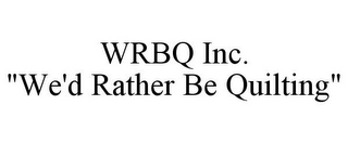 "mark for WRBQ INC. ""WE'D RATHER BE QUILTING"", trademark #78906415"