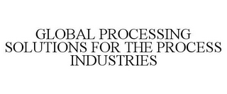 mark for GLOBAL PROCESSING SOLUTIONS FOR THE PROCESS INDUSTRIES, trademark #78908225