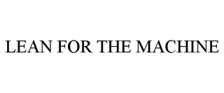 mark for LEAN FOR THE MACHINE, trademark #78910136
