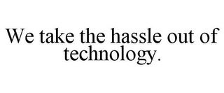 mark for WE TAKE THE HASSLE OUT OF TECHNOLOGY., trademark #78912850