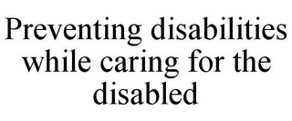 mark for PREVENTING DISABILITIES WHILE CARING FOR THE DISABLED, trademark #78912877