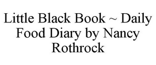 mark for LITTLE BLACK BOOK ~ DAILY FOOD DIARY BY NANCY ROTHROCK, trademark #78913245