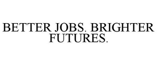 mark for BETTER JOBS. BRIGHTER FUTURES., trademark #78914736