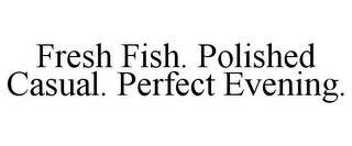 mark for FRESH FISH. POLISHED CASUAL. PERFECT EVENING., trademark #78915260