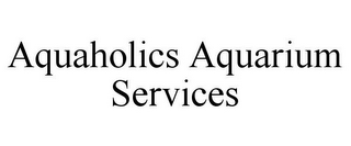 mark for AQUAHOLICS AQUARIUM SERVICES, trademark #78917947