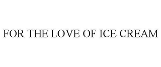 mark for FOR THE LOVE OF ICE CREAM, trademark #78918955