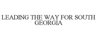 mark for LEADING THE WAY FOR SOUTH GEORGIA, trademark #78919060