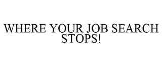 mark for WHERE YOUR JOB SEARCH STOPS!, trademark #78919605