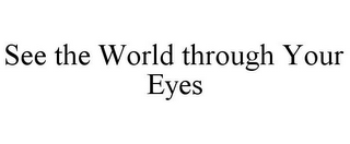 mark for SEE THE WORLD THROUGH YOUR EYES, trademark #78922596