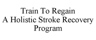 mark for TRAIN TO REGAIN A HOLISTIC STROKE RECOVERY PROGRAM, trademark #78925277