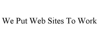 mark for WE PUT WEB SITES TO WORK, trademark #78925604