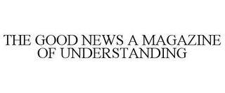 mark for THE GOOD NEWS A MAGAZINE OF UNDERSTANDING, trademark #78930308