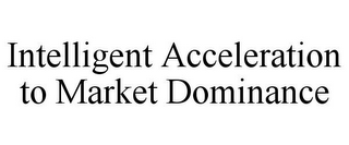 mark for INTELLIGENT ACCELERATION TO MARKET DOMINANCE, trademark #78932287